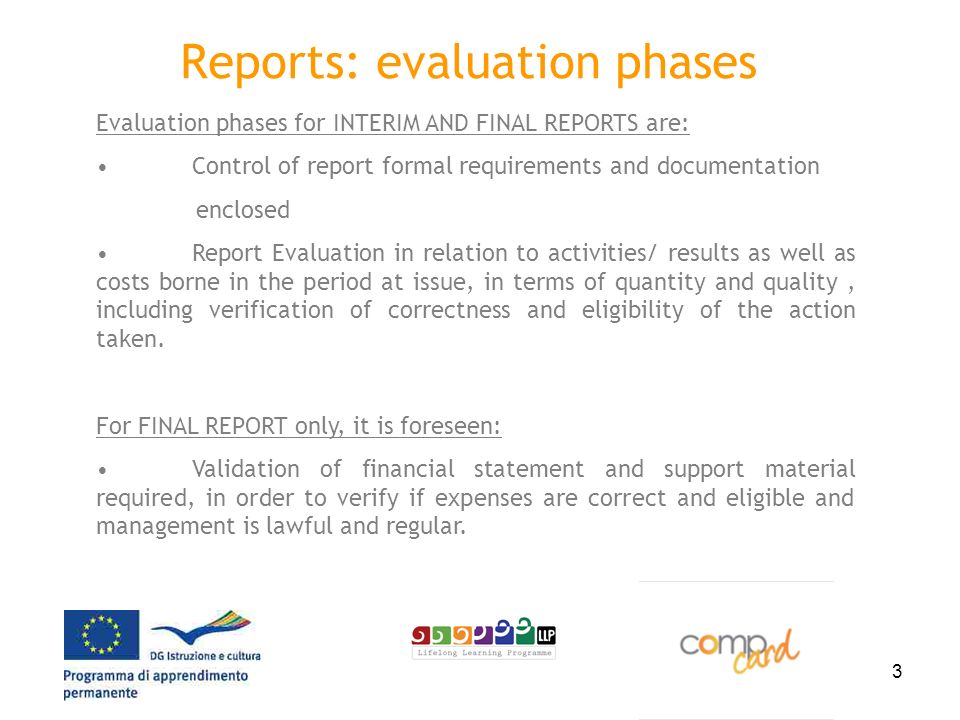 3 Reports: evaluation phases Evaluation phases for INTERIM AND FINAL REPORTS are: Control of report formal requirements and documentation enclosed Report Evaluation in relation to activities/ results as well as costs borne in the period at issue, in terms of quantity and quality, including verification of correctness and eligibility of the action taken.
