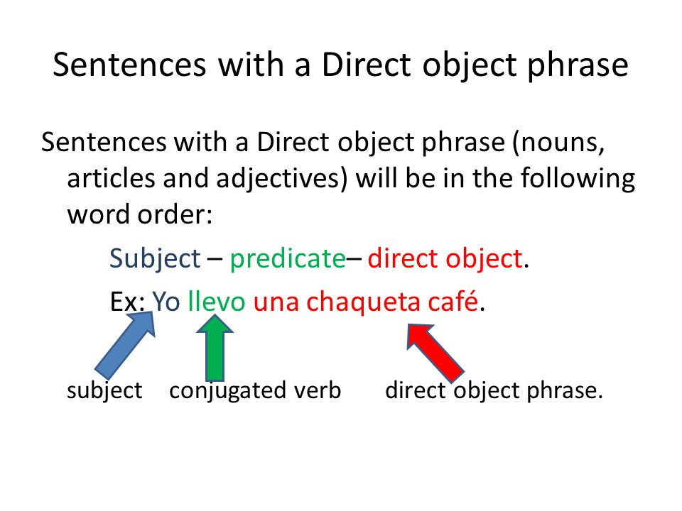 Sentences with a Direct object phrase Sentences with a Direct object phrase (nouns, articles and adjectives) will be in the following word order: Subject – predicate– direct object.