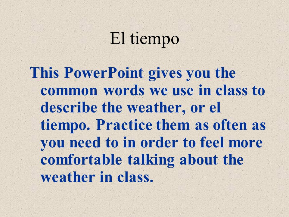 El tiempo This PowerPoint gives you the common words we use in class to describe the weather, or el tiempo.