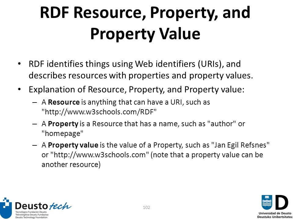 102 RDF Resource, Property, and Property Value RDF identifies things using Web identifiers (URIs), and describes resources with properties and property values.