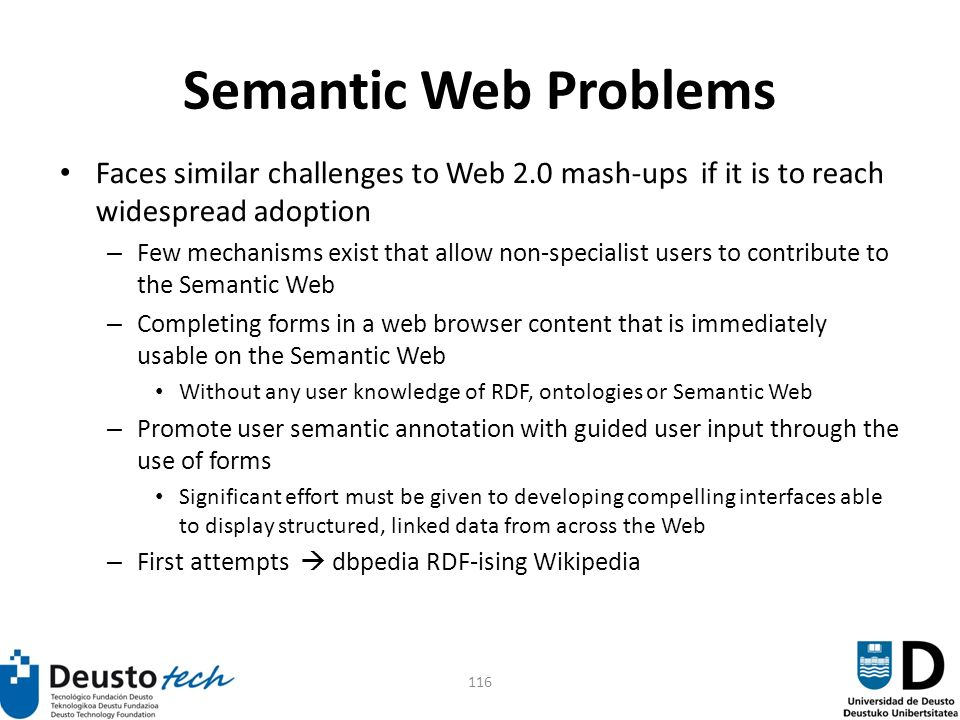 116 Semantic Web Problems Faces similar challenges to Web 2.0 mash-ups if it is to reach widespread adoption – Few mechanisms exist that allow non-specialist users to contribute to the Semantic Web – Completing forms in a web browser content that is immediately usable on the Semantic Web Without any user knowledge of RDF, ontologies or Semantic Web – Promote user semantic annotation with guided user input through the use of forms Significant effort must be given to developing compelling interfaces able to display structured, linked data from across the Web – First attempts dbpedia RDF-ising Wikipedia