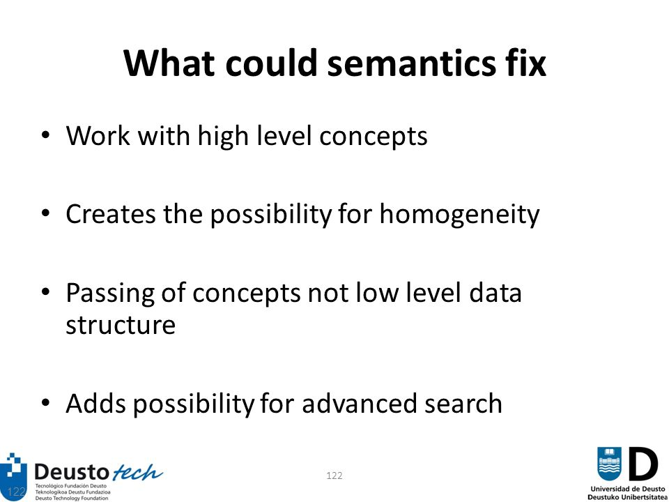 122 What could semantics fix Work with high level concepts Creates the possibility for homogeneity Passing of concepts not low level data structure Adds possibility for advanced search
