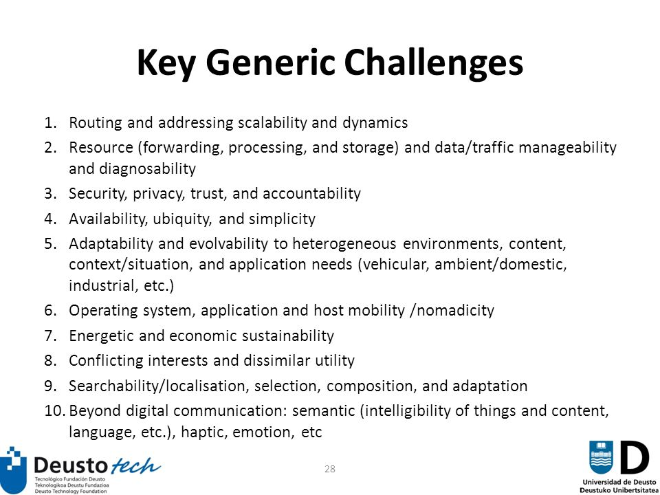28 Key Generic Challenges 1.Routing and addressing scalability and dynamics 2.Resource (forwarding, processing, and storage) and data/traffic manageability and diagnosability 3.Security, privacy, trust, and accountability 4.Availability, ubiquity, and simplicity 5.Adaptability and evolvability to heterogeneous environments, content, context/situation, and application needs (vehicular, ambient/domestic, industrial, etc.) 6.Operating system, application and host mobility /nomadicity 7.Energetic and economic sustainability 8.Conflicting interests and dissimilar utility 9.Searchability/localisation, selection, composition, and adaptation 10.Beyond digital communication: semantic (intelligibility of things and content, language, etc.), haptic, emotion, etc