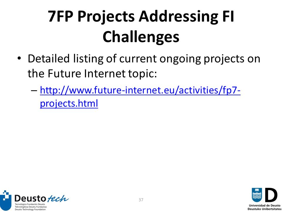 37 7FP Projects Addressing FI Challenges Detailed listing of current ongoing projects on the Future Internet topic: – http://www.future-internet.eu/activities/fp7- projects.html http://www.future-internet.eu/activities/fp7- projects.html