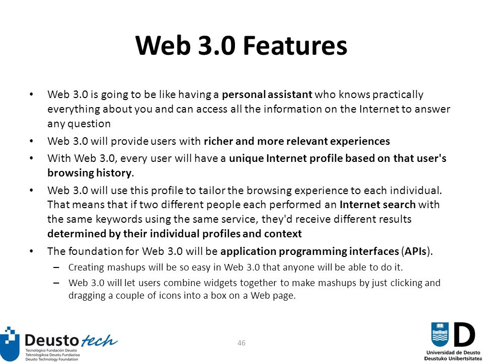 46 Web 3.0 Features Web 3.0 is going to be like having a personal assistant who knows practically everything about you and can access all the information on the Internet to answer any question Web 3.0 will provide users with richer and more relevant experiences With Web 3.0, every user will have a unique Internet profile based on that user s browsing history.