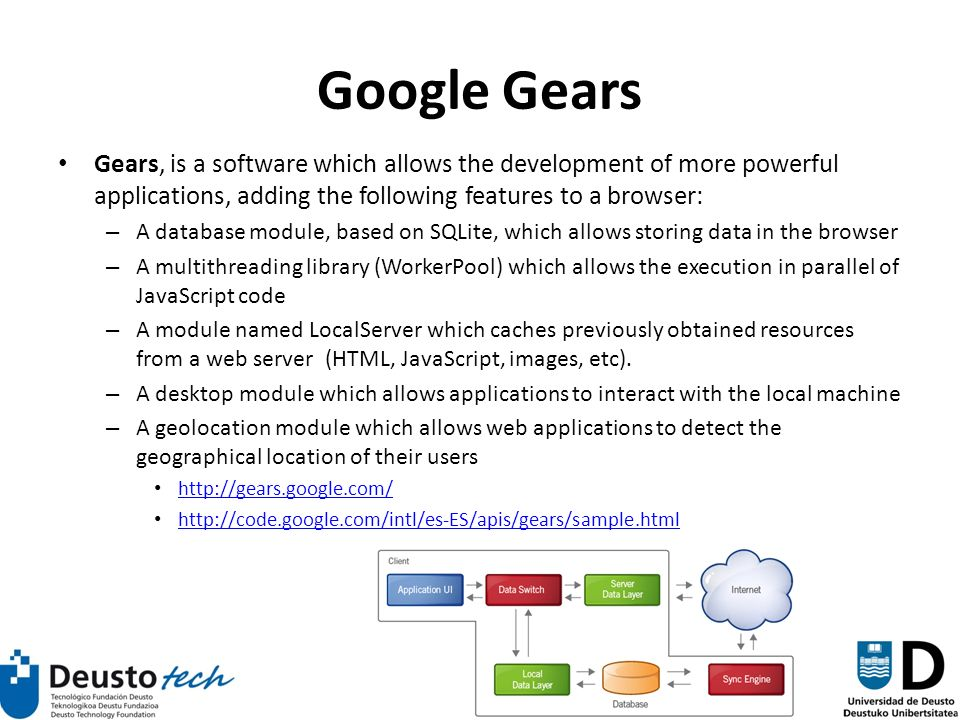 55 Google Gears Gears, is a software which allows the development of more powerful applications, adding the following features to a browser: – A database module, based on SQLite, which allows storing data in the browser – A multithreading library (WorkerPool) which allows the execution in parallel of JavaScript code – A module named LocalServer which caches previously obtained resources from a web server (HTML, JavaScript, images, etc).