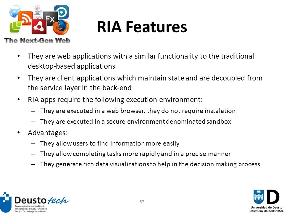 57 RIA Features They are web applications with a similar functionality to the traditional desktop-based applications They are client applications which maintain state and are decoupled from the service layer in the back-end RIA apps require the following execution environment: – They are executed in a web browser, they do not require instalation – They are executed in a secure environment denominated sandbox Advantages: – They allow users to find information more easily – They allow completing tasks more rapidly and in a precise manner – They generate rich data visualizations to help in the decision making process