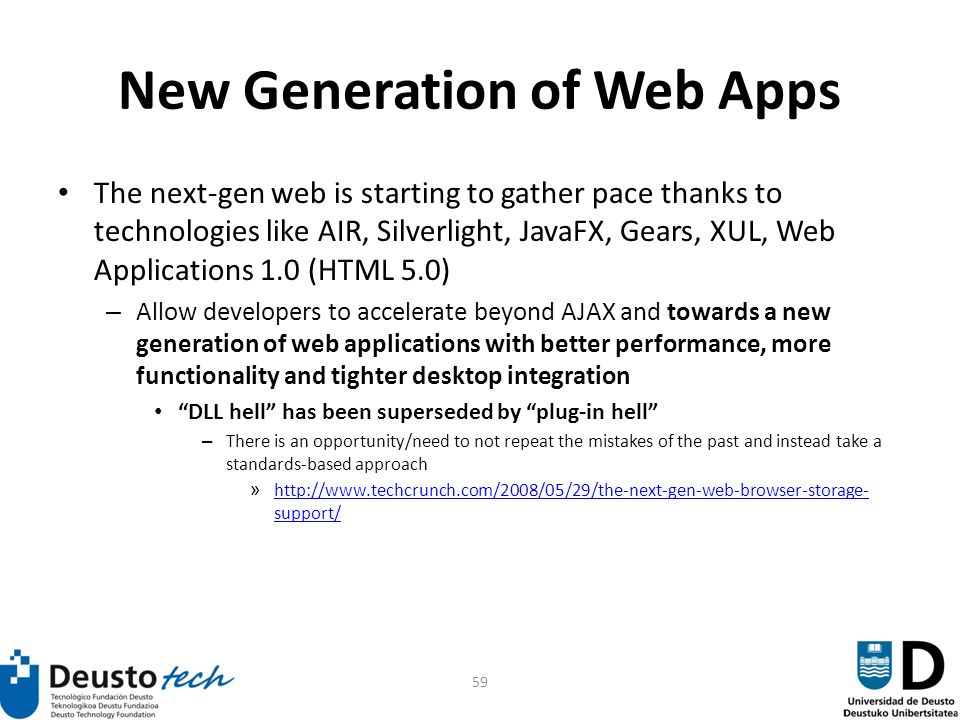 59 New Generation of Web Apps The next-gen web is starting to gather pace thanks to technologies like AIR, Silverlight, JavaFX, Gears, XUL, Web Applications 1.0 (HTML 5.0) – Allow developers to accelerate beyond AJAX and towards a new generation of web applications with better performance, more functionality and tighter desktop integration DLL hell has been superseded by plug-in hell – There is an opportunity/need to not repeat the mistakes of the past and instead take a standards-based approach » http://www.techcrunch.com/2008/05/29/the-next-gen-web-browser-storage- support/ http://www.techcrunch.com/2008/05/29/the-next-gen-web-browser-storage- support/