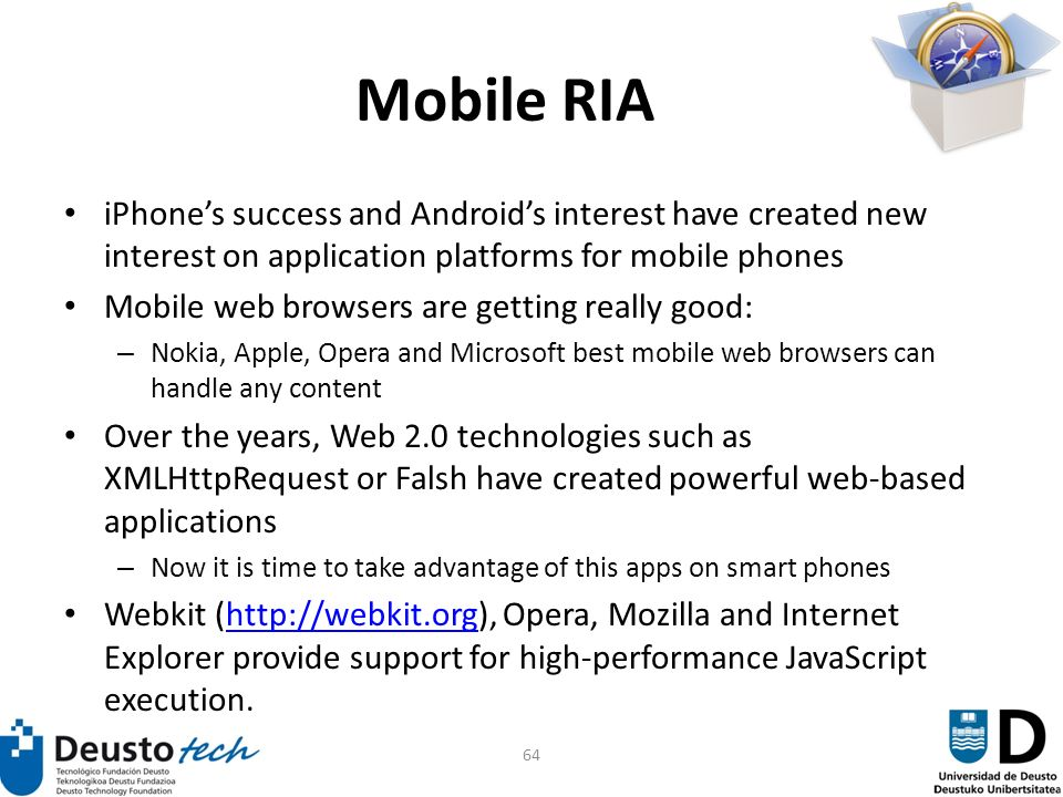64 Mobile RIA iPhones success and Androids interest have created new interest on application platforms for mobile phones Mobile web browsers are getting really good: – Nokia, Apple, Opera and Microsoft best mobile web browsers can handle any content Over the years, Web 2.0 technologies such as XMLHttpRequest or Falsh have created powerful web-based applications – Now it is time to take advantage of this apps on smart phones Webkit (http://webkit.org), Opera, Mozilla and Internet Explorer provide support for high-performance JavaScript execution.http://webkit.org
