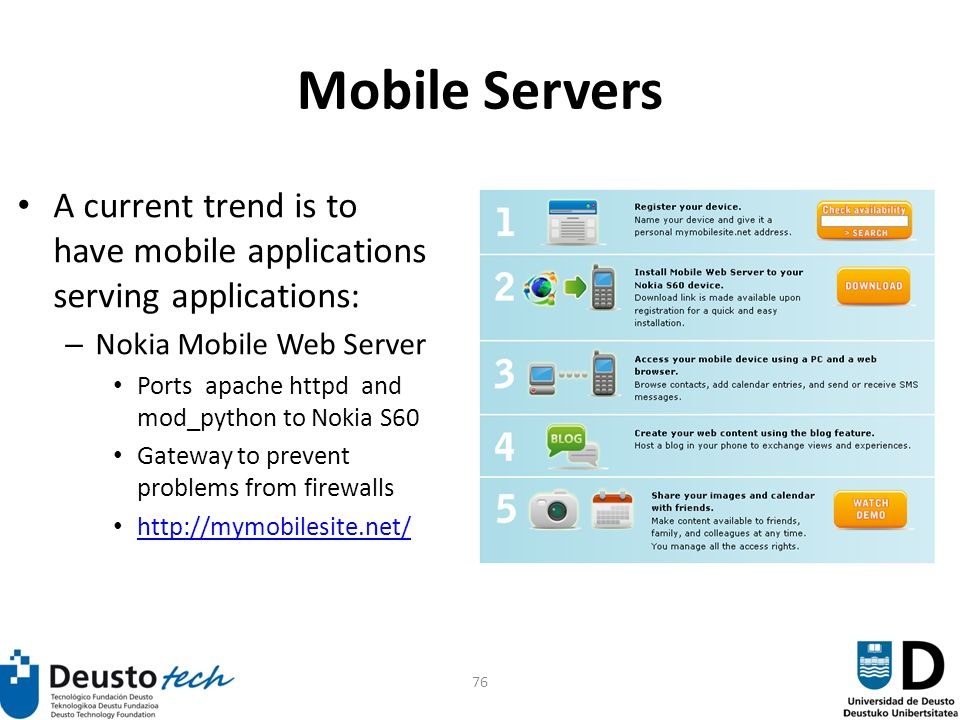 76 Mobile Servers A current trend is to have mobile applications serving applications: – Nokia Mobile Web Server Ports apache httpd and mod_python to Nokia S60 Gateway to prevent problems from firewalls http://mymobilesite.net/