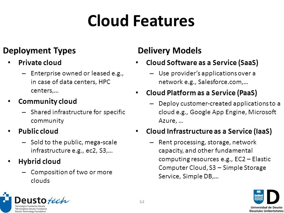 84 Cloud Features Deployment Types Private cloud – Enterprise owned or leased e.g., in case of data centers, HPC centers,… Community cloud – Shared infrastructure for specific community Public cloud – Sold to the public, mega-scale infrastructure e.g., ec2, S3,… Hybrid cloud – Composition of two or more clouds Delivery Models Cloud Software as a Service (SaaS) – Use providers applications over a network e.g., Salesforce.com,… Cloud Platform as a Service (PaaS) – Deploy customer-created applications to a cloud e.g., Google App Engine, Microsoft Azure, … Cloud Infrastructure as a Service (IaaS) – Rent processing, storage, network capacity, and other fundamental computing resources e.g., EC2 – Elastic Computer Cloud, S3 – Simple Storage Service, Simple DB,… Source: Effectively and Securely Using the Cloud Computing Paradigm Peter Mell, Tim Gran8484ce NIST, Information Technology Laboratory