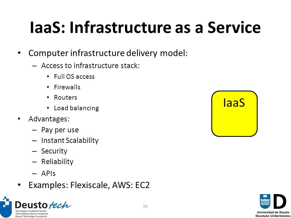 91 IaaS: Infrastructure as a Service Computer infrastructure delivery model: – Access to infrastructure stack: Full OS access Firewalls Routers Load balancing Advantages: – Pay per use – Instant Scalability – Security – Reliability – APIs Examples: Flexiscale, AWS: EC2 IaaS