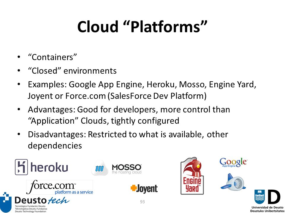 93 Cloud Platforms Containers Closed environments Examples: Google App Engine, Heroku, Mosso, Engine Yard, Joyent or Force.com (SalesForce Dev Platform) Advantages: Good for developers, more control than Application Clouds, tightly configured Disadvantages: Restricted to what is available, other dependencies
