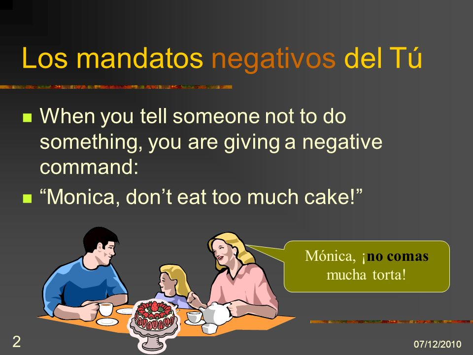 07/12/ Los mandatos negativos del Tú When you tell someone not to do something, you are giving a negative command: Monica, dont eat too much cake.