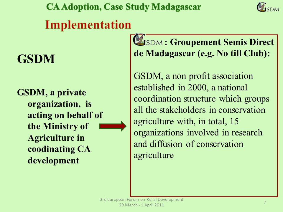 GSDM GSDM, a private organization, is acting on behalf of the Ministry of Agriculture in coodinating CA development 3rd European Forum on Rural Development 29 March - 1 April 2011 7 : Groupement Semis Direct de Madagascar (e.g.