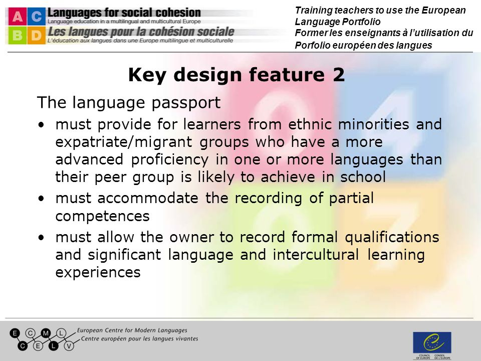 Training teachers to use the European Language Portfolio Former les enseignants à lutilisation du Porfolio européen des langues Key design feature 2 The language passport must provide for learners from ethnic minorities and expatriate/migrant groups who have a more advanced proficiency in one or more languages than their peer group is likely to achieve in school must accommodate the recording of partial competences must allow the owner to record formal qualifications and significant language and intercultural learning experiences