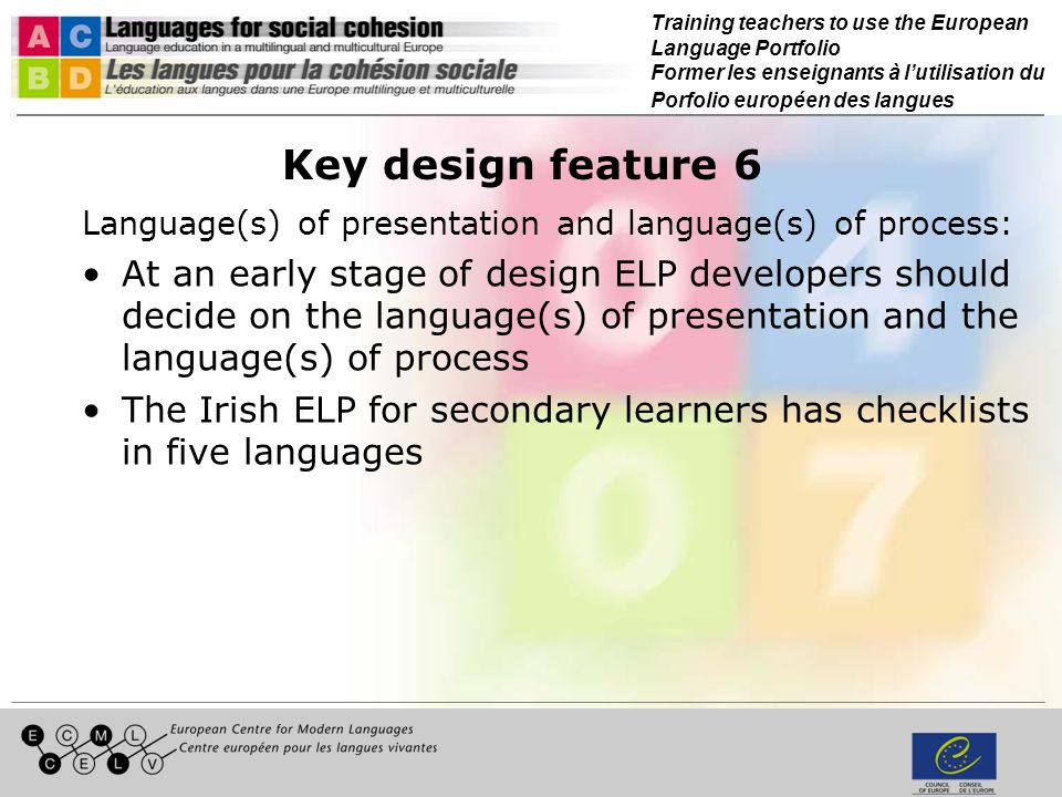 Training teachers to use the European Language Portfolio Former les enseignants à lutilisation du Porfolio européen des langues Key design feature 6 Language(s) of presentation and language(s) of process: At an early stage of design ELP developers should decide on the language(s) of presentation and the language(s) of process The Irish ELP for secondary learners has checklists in five languages