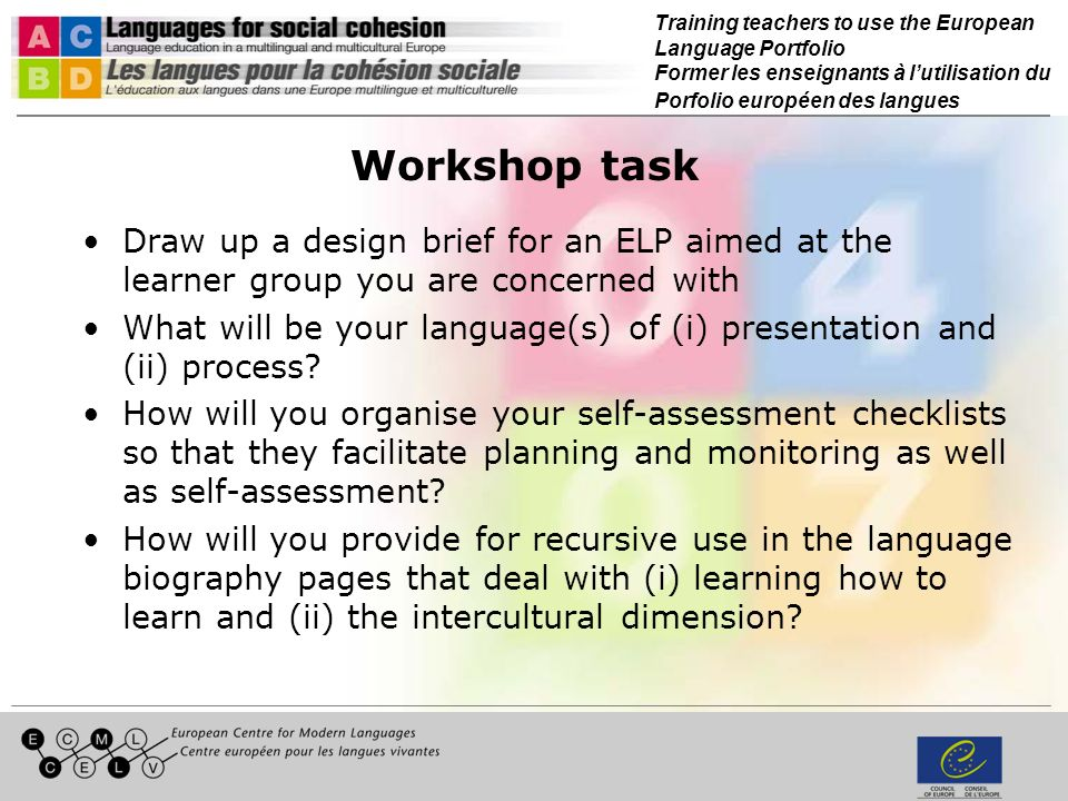 Training teachers to use the European Language Portfolio Former les enseignants à lutilisation du Porfolio européen des langues Workshop task Draw up a design brief for an ELP aimed at the learner group you are concerned with What will be your language(s) of (i) presentation and (ii) process.