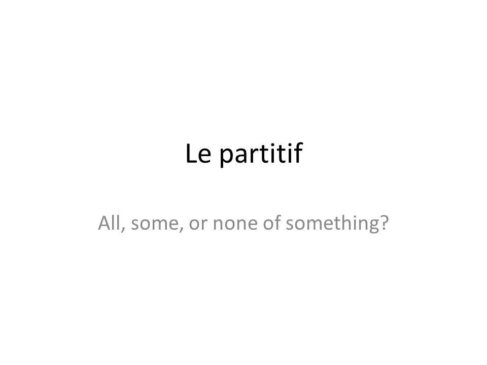 Le partitif All, some, or none of something