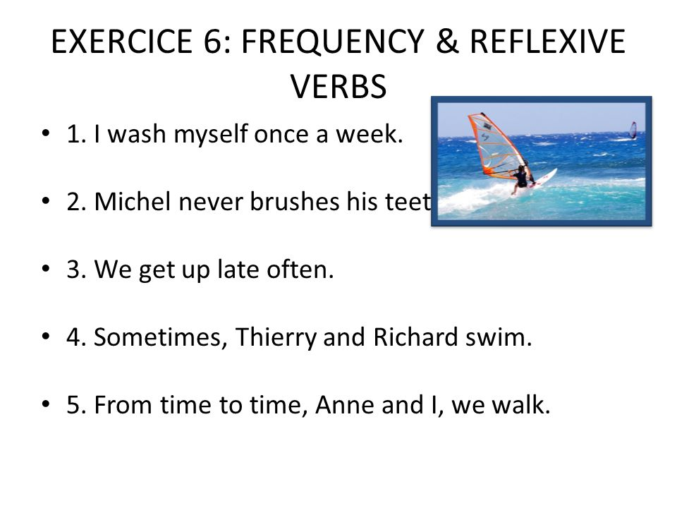 EXERCICE 6: FREQUENCY & REFLEXIVE VERBS 1. I wash myself once a week.
