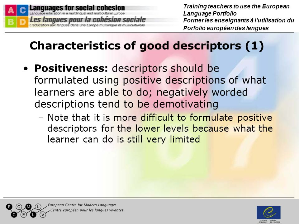 Training teachers to use the European Language Portfolio Former les enseignants à lutilisation du Porfolio européen des langues Characteristics of good descriptors (1) Positiveness: descriptors should be formulated using positive descriptions of what learners are able to do; negatively worded descriptions tend to be demotivating –Note that it is more difficult to formulate positive descriptors for the lower levels because what the learner can do is still very limited