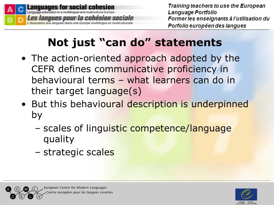 Training teachers to use the European Language Portfolio Former les enseignants à lutilisation du Porfolio européen des langues Not just can do statements The action-oriented approach adopted by the CEFR defines communicative proficiency in behavioural terms – what learners can do in their target language(s) But this behavioural description is underpinned by –scales of linguistic competence/language quality –strategic scales