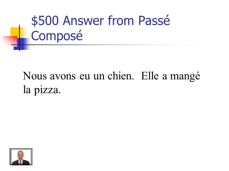 $500 Question from Passé Composé Translate: We had a dog. She ate pizza.