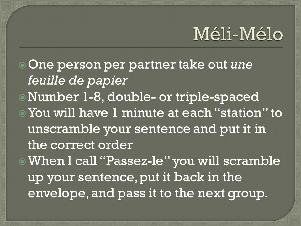 One person per partner take out une feuille de papier Number 1-8, double- or triple-spaced You will have 1 minute at each station to unscramble your sentence and put it in the correct order When I call Passez-le you will scramble up your sentence, put it back in the envelope, and pass it to the next group.