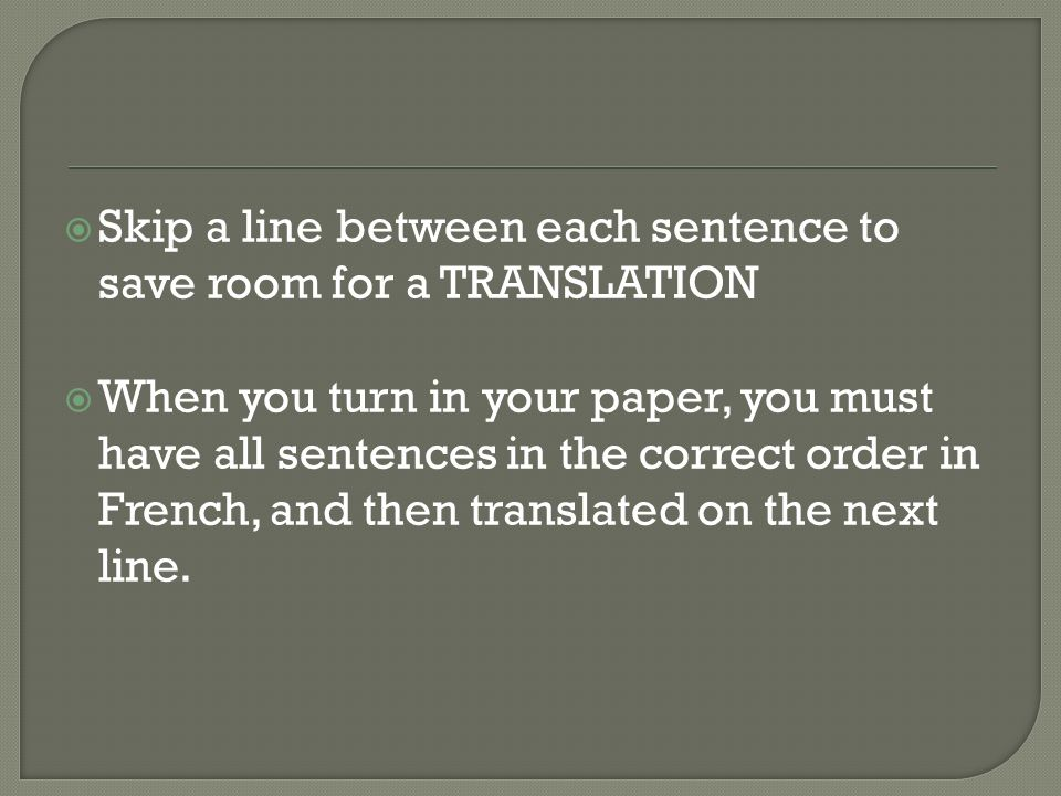 Skip a line between each sentence to save room for a TRANSLATION When you turn in your paper, you must have all sentences in the correct order in French, and then translated on the next line.