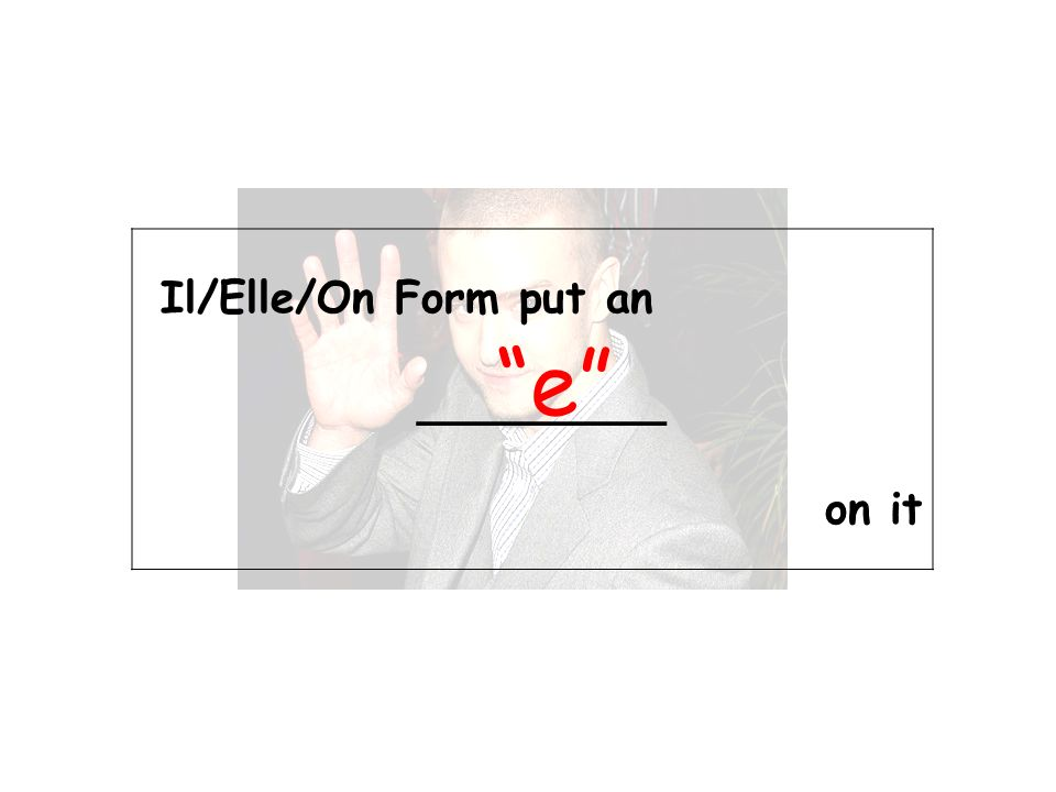 Il/Elle/On Form put an _________ on it e