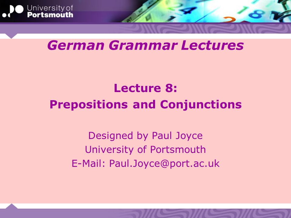 German Grammar Lectures Lecture 8: Prepositions and Conjunctions Designed by Paul Joyce University of Portsmouth E-Mail: Paul.Joyce@port.ac.uk