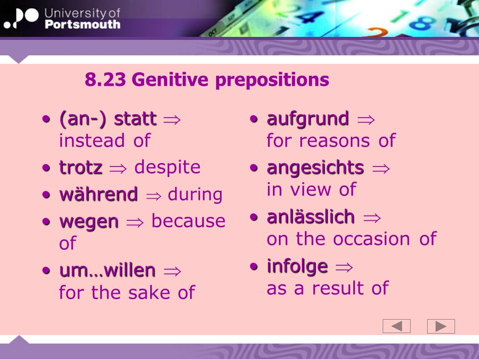 8.23 Genitive prepositions (an-) statt(an-) statt instead of trotztrotz despite währendwährend during wegenwegen because of um…willenum…willen for the sake of aufgrundaufgrund for reasons of angesichtsangesichts in view of anlässlichanlässlich on the occasion of infolgeinfolge as a result of