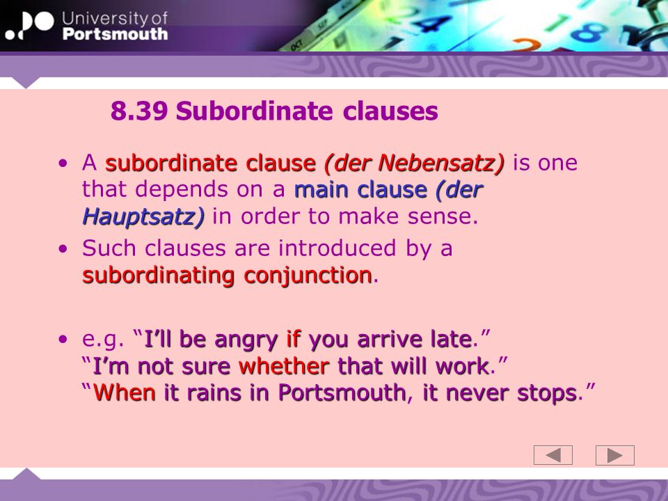 8.39 Subordinate clauses subordinate clause (der Nebensatz) main clause (der Hauptsatz)A subordinate clause (der Nebensatz) is one that depends on a main clause (der Hauptsatz) in order to make sense.