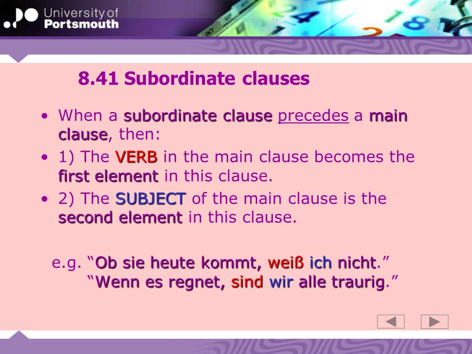 8.41 Subordinate clauses subordinate clause main clauseWhen a subordinate clause precedes a main clause, then: VERB first element1) The VERB in the main clause becomes the first element in this clause.