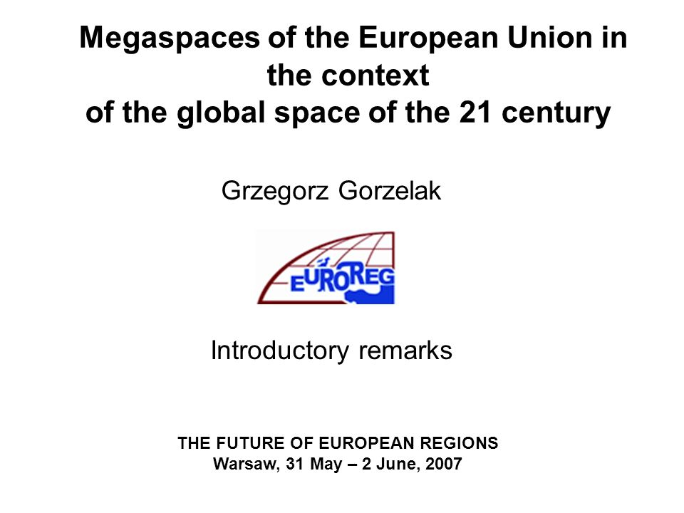 Megaspaces of the European Union in the context of the global space of the 21 century Grzegorz Gorzelak Introductory remarks THE FUTURE OF EUROPEAN REGIONS Warsaw, 31 May – 2 June, 2007