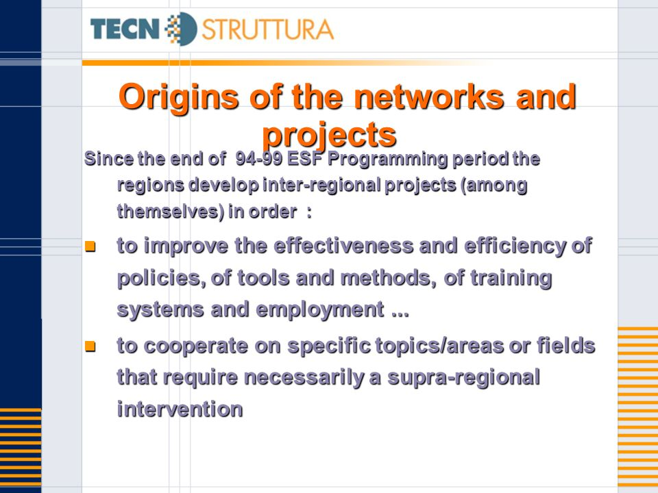 Origins of the networks and projects Since the end of ESF Programming period the regions develop inter-regional projects (among themselves) in order : to improve the effectiveness and efficiency of policies, of tools and methods, of training systems and employment...
