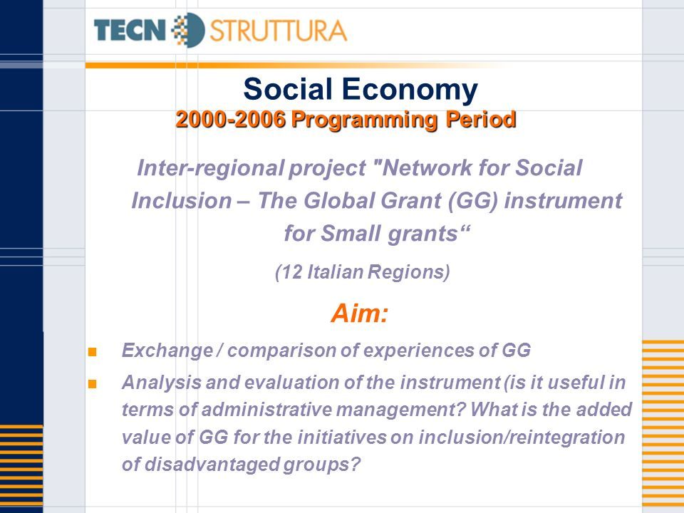 Programming Period Social Economy Programming Period Inter-regional project Network for Social Inclusion – The Global Grant (GG) instrument for Small grants (12 Italian Regions) Aim: Exchange / comparison of experiences of GG Analysis and evaluation of the instrument (is it useful in terms of administrative management.