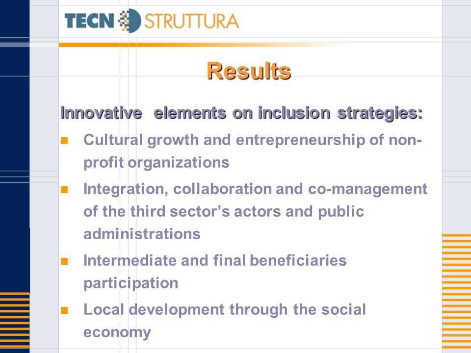 Results Innovative elements on inclusion strategies: Cultural growth and entrepreneurship of non- profit organizations Integration, collaboration and co-management of the third sectors actors and public administrations Intermediate and final beneficiaries participation Local development through the social economy