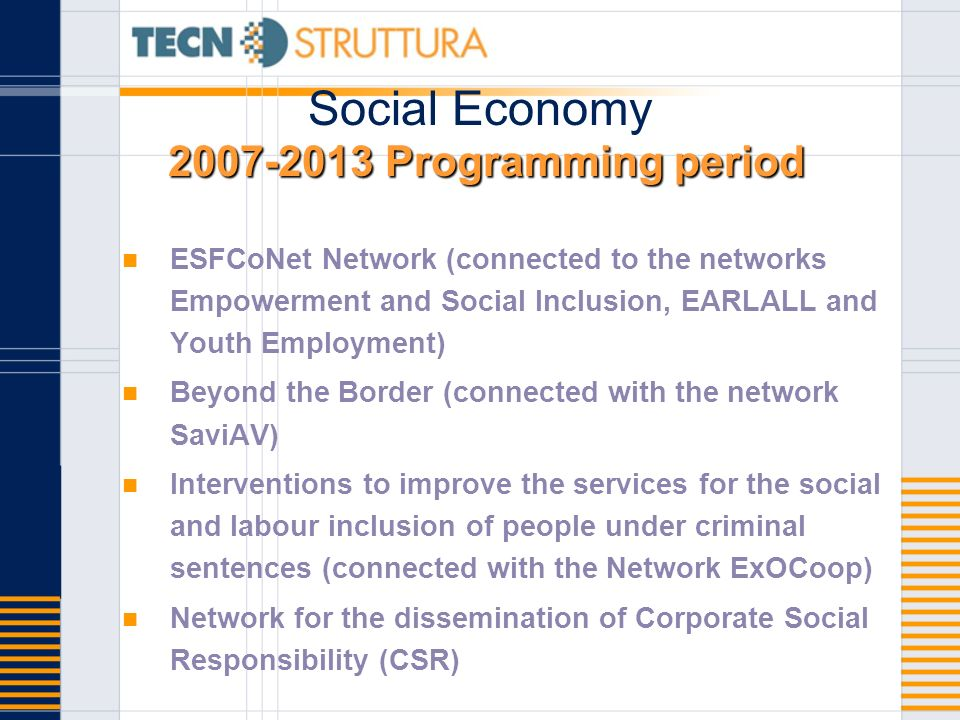Programming period Social Economy Programming period ESFCoNet Network (connected to the networks Empowerment and Social Inclusion, EARLALL and Youth Employment) Beyond the Border (connected with the network SaviAV) Interventions to improve the services for the social and labour inclusion of people under criminal sentences (connected with the Network ExOCoop) Network for the dissemination of Corporate Social Responsibility (CSR)