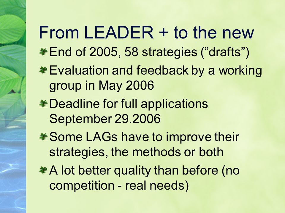 From LEADER + to the new End of 2005, 58 strategies (drafts) Evaluation and feedback by a working group in May 2006 Deadline for full applications September 29.2006 Some LAGs have to improve their strategies, the methods or both A lot better quality than before (no competition - real needs)
