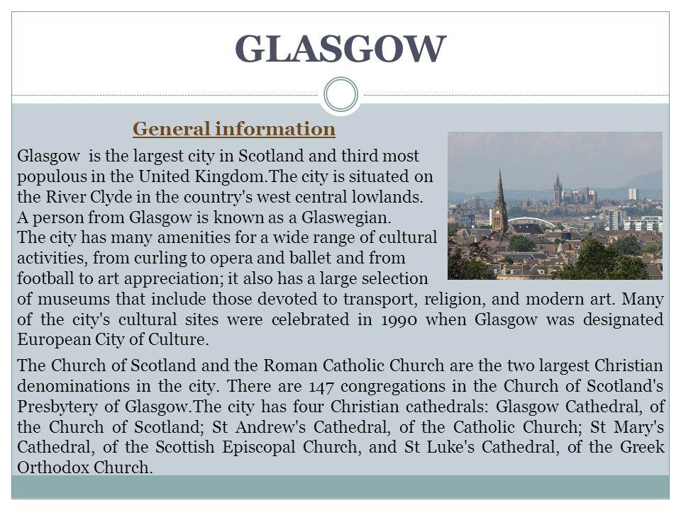 GLASGOW General information Glasgow is the largest city in Scotland and third most populous in the United Kingdom.The city is situated on the River Clyde in the country s west central lowlands.