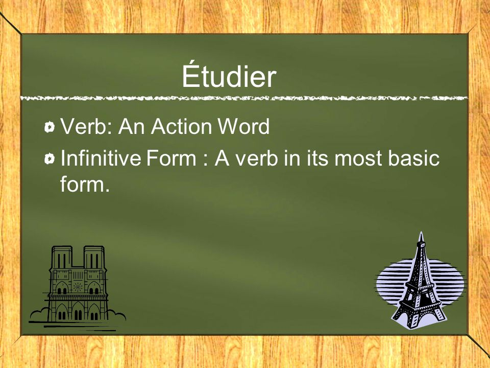 Étudier Verb: An Action Word Infinitive Form : A verb in its most basic form.