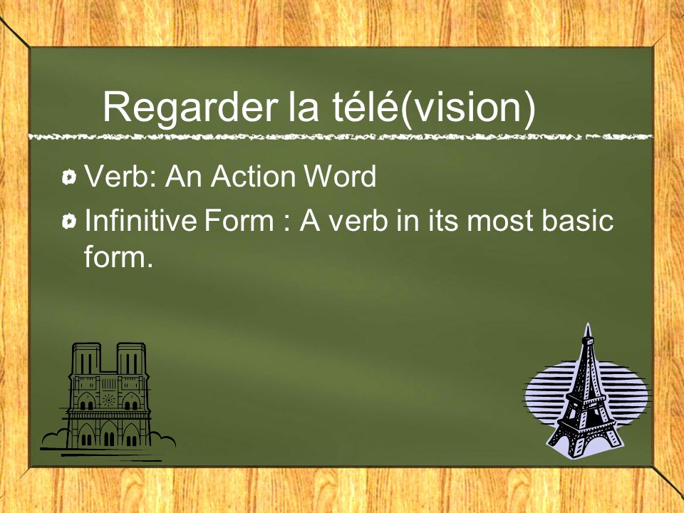 Regarder la télé(vision) Verb: An Action Word Infinitive Form : A verb in its most basic form.