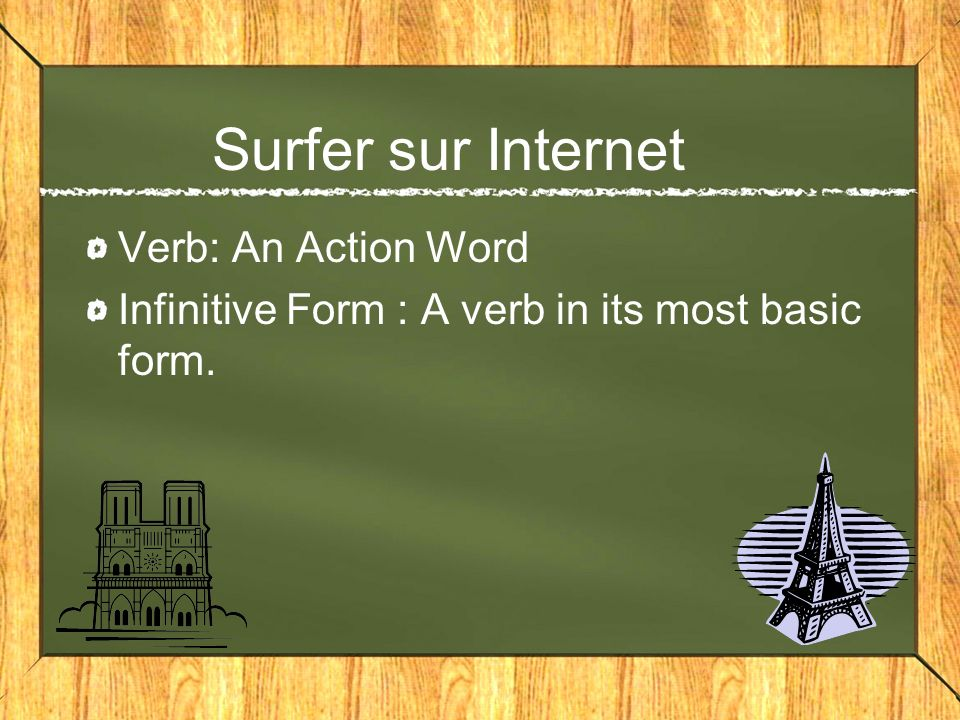Surfer sur Internet Verb: An Action Word Infinitive Form : A verb in its most basic form.