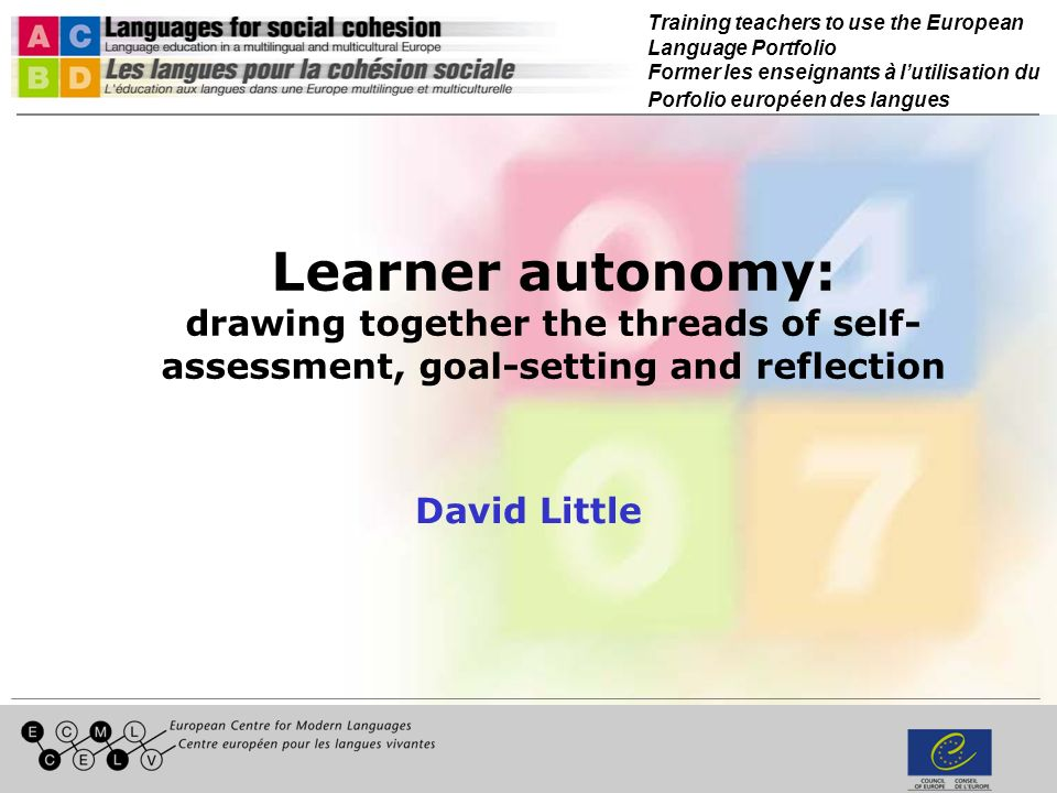 Training teachers to use the European Language Portfolio Former les enseignants à lutilisation du Porfolio européen des langues Learner autonomy: drawing together the threads of self- assessment, goal-setting and reflection David Little