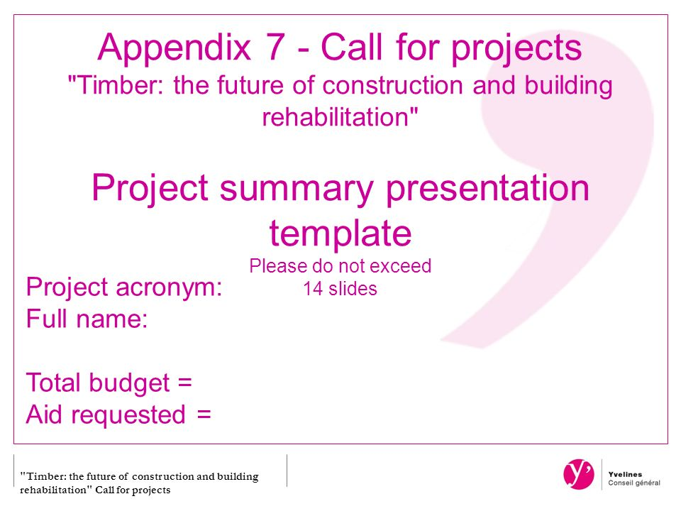 Timber: the future of construction and building rehabilitation Call for projects Appendix 7 - Call for projects Timber: the future of construction and building rehabilitation Project summary presentation template Please do not exceed 14 slides Project acronym: Full name: Total budget = Aid requested =