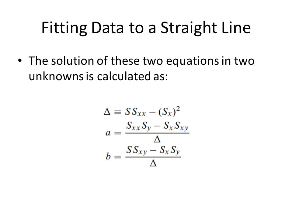 Fitting Data to a Straight Line The solution of these two equations in two unknowns is calculated as: