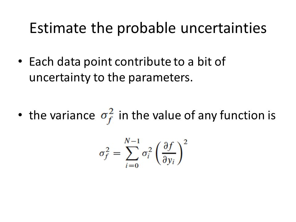 Estimate the probable uncertainties Each data point contribute to a bit of uncertainty to the parameters.