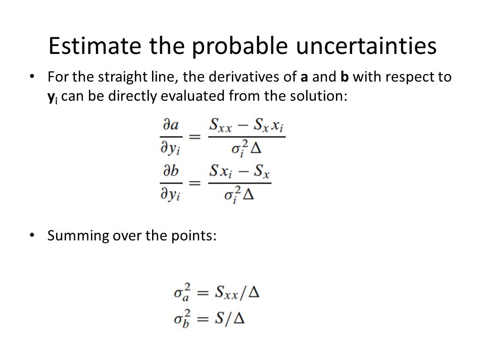Estimate the probable uncertainties For the straight line, the derivatives of a and b with respect to y i can be directly evaluated from the solution: Summing over the points: