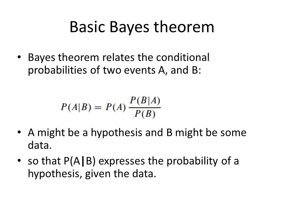 Basic Bayes theorem Bayes theorem relates the conditional probabilities of two events A, and B: A might be a hypothesis and B might be some data.